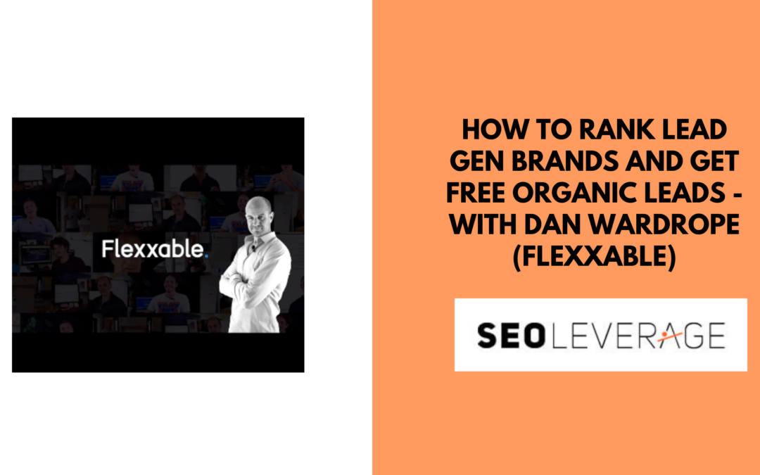 How to Rank Lead Gen Brands and get Free Organic Leads – with Dan Wardrope (Flexxable)